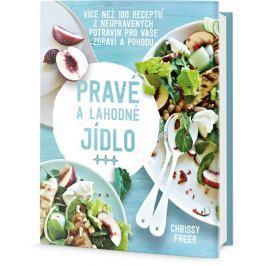 Freer Chrissy: Pravé a lahodné jídlo - Více než 100 receptů z neupravených potravin pro vaše zdraví