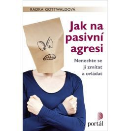 Gottwaldová Radka: Jak na pasivní agresi - Nenechte se jí zmítat a ovládat