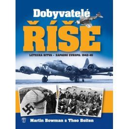 Bowman Martin, Boiten Theo,: Dobyvatelé říše - Letecká bitva - Západní Evropa 1942-45