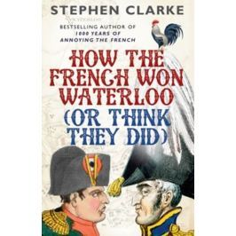 Clarke Stephen: How the French Won Waterloo - or Think They Did