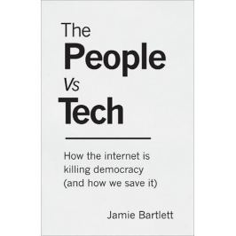 Bartlett Jamie: The People Vs Tech: How the internet is killing democracy (and how we save it)