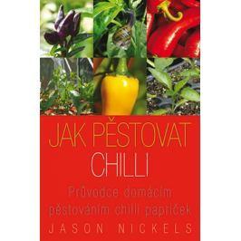 Nickels Jason: Jak pěstovat chilli - Průvodce domácím pěstováním chilli papriček