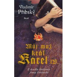 Přibský Vladimír: Můj muž král Karel IV. - Z deníku královny Anny Svídnické
