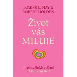 Hay Louise L., Holden Robert,: Život vás miluje - 7 spirituálních cvičení k Miluj svůj život