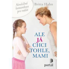 Hahn Britta: Ale já chci tohle, mami - Nenásilná komunikace pro rodiče