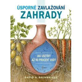 Bainbridge David A.: Úsporné zavlažování zahrady - Jak ušetřit až 90 procent vody