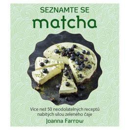 Farrow Joanna: Seznamte se Matcha - Více než 50 neodolatelných receptů nabitých silou zeleného čaje