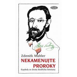 Mahler Zdeněk: Nekamenujte proroky - Kapitoly ze života Bedřicha Smetany