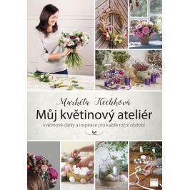 Keclíková Markéta: Můj květinový ateliér - květinové dárky a inspirace pro každé roční období