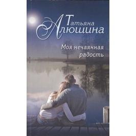 Alushina Tatiana: Moya nechayannaya radost