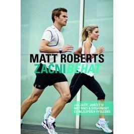 Roberts Matt: Začni běhat - Jak začít, udržet si motivaci a dosáhnout co nejlepších výsledků