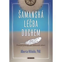 Villoldo Alberto: Šamanská léčba duchem - Prastaré postupy pro dokonalé zdraví