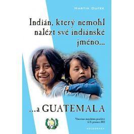 Dufek Martin: Indián, který nemohl nalézt své indiánské jméno...a Guatemala