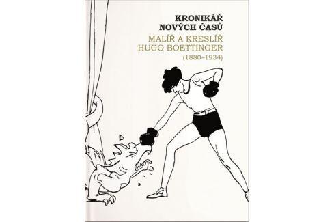 Dárek Jonáková Ivana: Kronikář nových časů - Malíř a kreslíř Hugo Boettinger (1880-1934) Kultura, dějiny umění